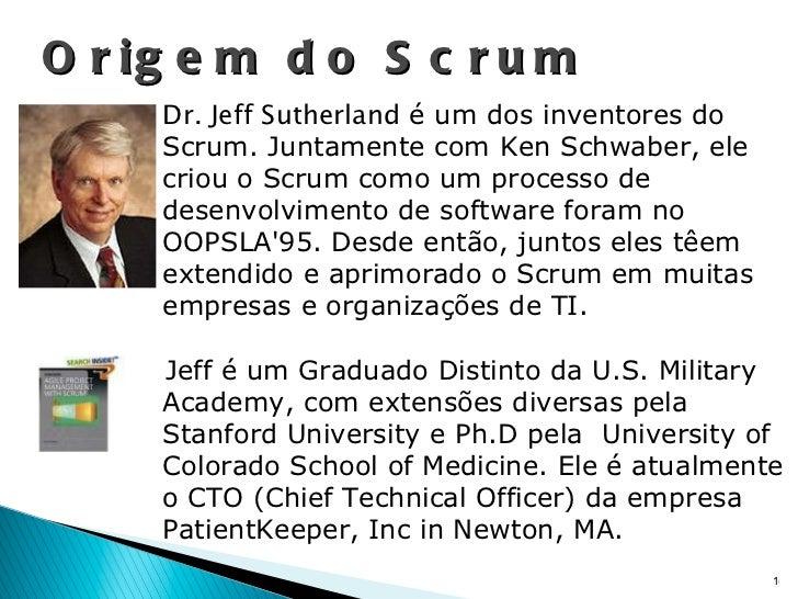 Origem do Scrum Dr. Jeff Sutherland  é um dos inventores do Scrum. Juntamente com Ken Schwaber, ele criou o Scrum como um ...