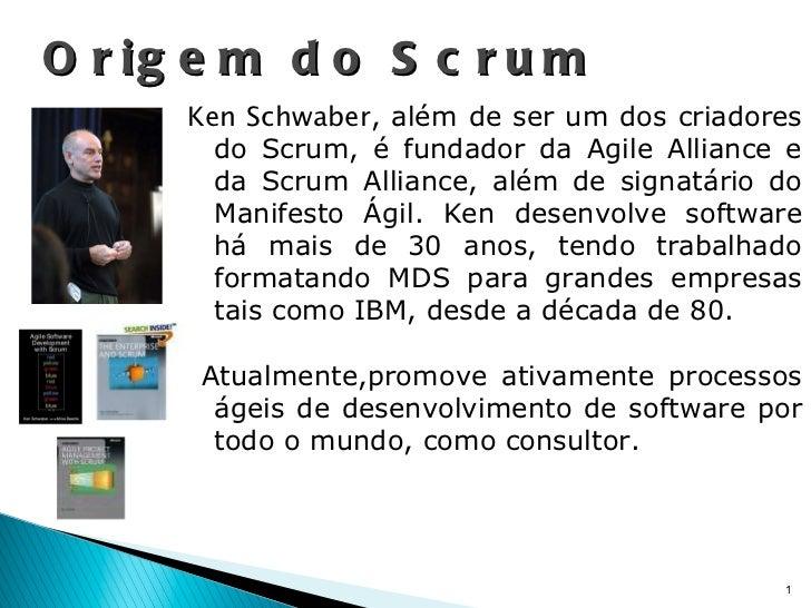 Ken Schwaber , além de ser um dos criadores do Scrum, é fundador da Agile Alliance e da Scrum Alliance, além de signatário...