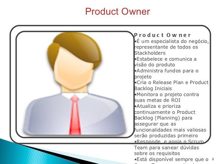 Product Owner <ul><li>Product Owner </li></ul><ul><li>É um especialista do negócio, representante de todos os Stackholders...