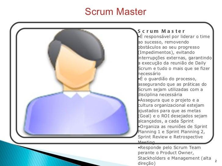 Scrum Master <ul><li>Scrum Master </li></ul><ul><li>É responsável por liderar o time ao sucesso, removendo obstáculos ao s...