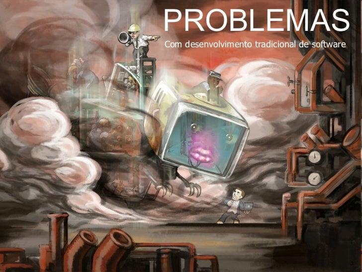 PROBLEMAS Com desenvolvimento tradicional de software