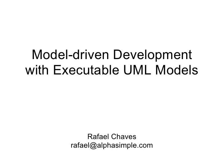 Model-driven Developmentwith Executable UML Models           Rafael Chaves      rafael@alphasimple.com