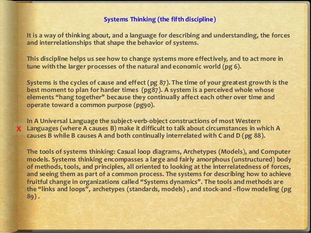 senge s five disciplines Part ii is devoted to the fifth discipline, systems thinking, which senge calls the cornerstone of the learning organization here the discussion becomes more technical, especially chapters 5 and 6, where positive and negative feedback loops are discussed (chapter 5), and where system archetypes are introduced.