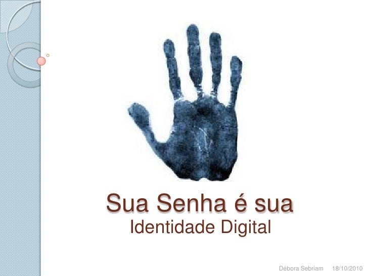 Sua Senha é sua<br />Identidade Digital<br />Débora Sebriam     18/10/2010<br />
