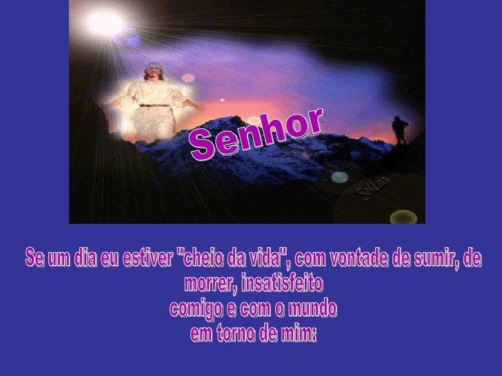 """Senhor Se um dia eu estiver """"cheio da vida"""", com vontade de sumir, de morrer, insatisfeito  comigo e com o mundo..."""
