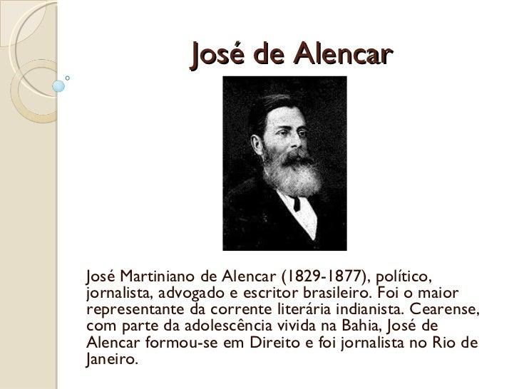 José de Alencar José Martiniano de Alencar (1829-1877), político, jornalista, advogado e escritor brasileiro. Foi o maior ...