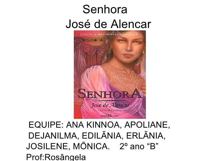 Senhora   José de Alencar <ul><ul><li>EQUIPE: ANA KINNOA, APOLIANE, DEJANILMA, EDILÃNIA, ERLÃNIA, </li></ul></ul><ul><ul><...