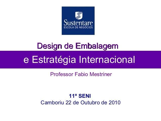 e Estratégia Internacional Professor Fabio Mestriner Design de EmbalagemDesign de Embalagem 11º SENI Camboriu 22 de Outubr...