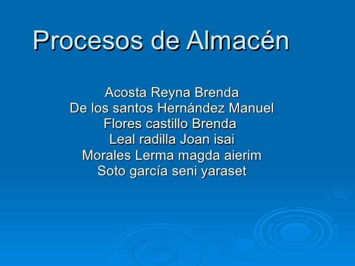Procesos de Almacén Acosta Reyna Brenda De los santos Hernández Manuel Flores castillo Brenda  Leal radilla Joan isai Mora...