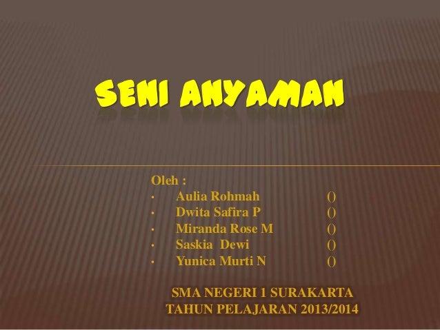 SENI ANYAMAN Oleh : • Aulia Rohmah • Dwita Safira P • Miranda Rose M • Saskia Dewi • Yunica Murti N  () () () () ()  SMA N...