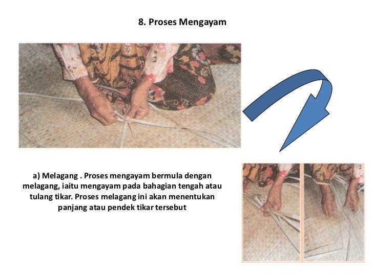 b) Mengayam. Proses mengayam adalah menyelang- nyelikan daun mengkuang bermula daripada asas        melagang sehingga ke b...