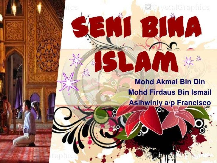 Seni Bina Islam    Mohd Akmal Bin Din   Mohd Firdaus Bin Ismail   Asihwiniy a/p Francisco