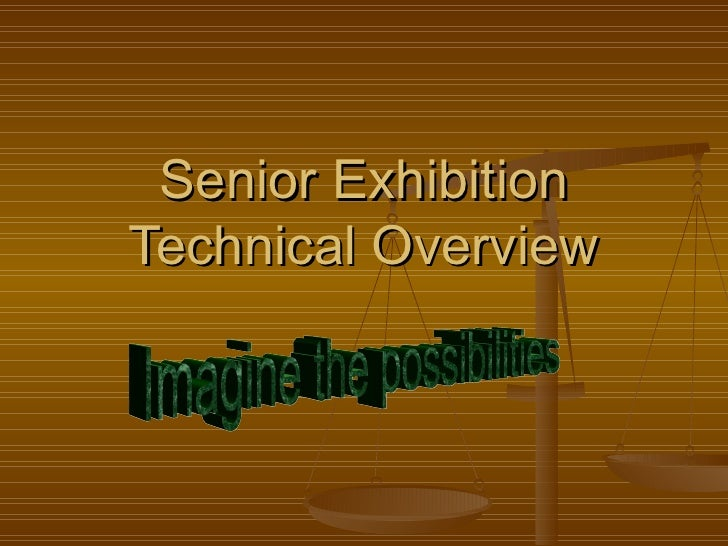Senior Exhibition Technical Overview Imagine the possibilities