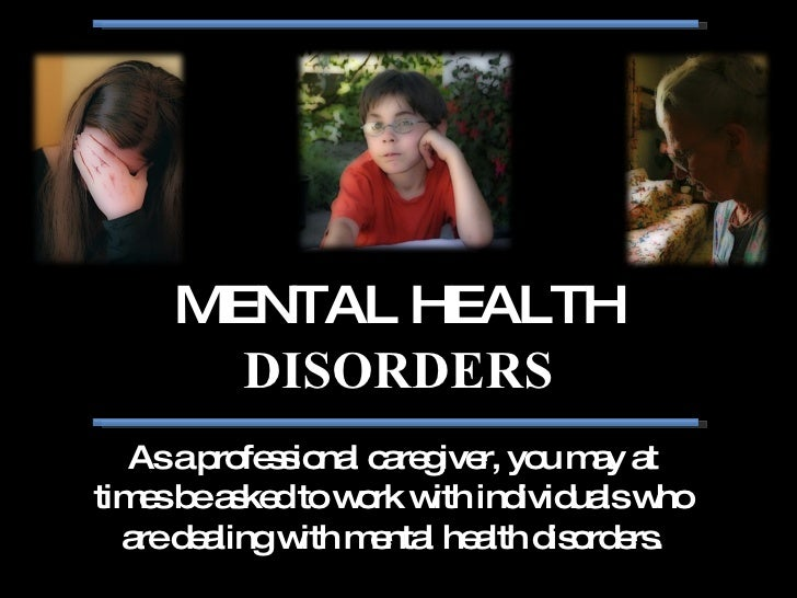 MENTAL HEALTH  DISORDERS As a professional caregiver, you may at times be asked to work with individuals who are dealing w...