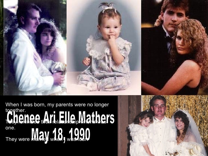 Chenee Ari Elle Mathers May 18, 1990 When I was born, my parents were no longer together. They rekindled their relationshi...