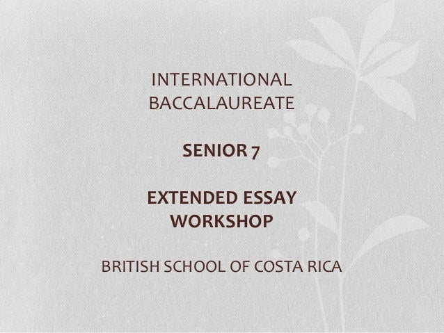 INTERNATIONAL     BACCALAUREATE         SENIOR 7     EXTENDED ESSAY       WORKSHOPBRITISH SCHOOL OF COSTA RICA