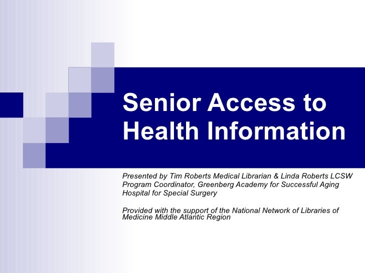 Senior Access to Health Information Presented by Tim Roberts Medical Librarian & Linda Roberts LCSW Program Coordinator, G...