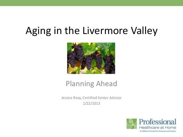 Aging in the Livermore Valley         Planning Ahead       Jessica Reay, Certified Senior Advisor                     1/22...