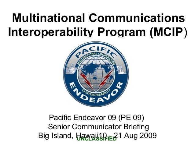 Multinational Communications Interoperability Program (MCIP) UNCLASSIFIED Pacific Endeavor 09 (PE 09) Senior Communicator ...