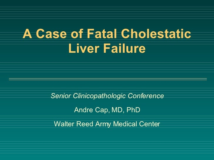 A Case of Fatal Cholestatic Liver Failure Senior Clinicopathologic Conference Andre Cap, MD, PhD Walter Reed Army Medical ...
