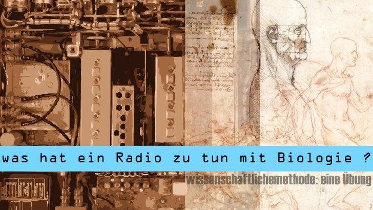 was hat ein Radio zu tun mit Biologie ?                   wissenschaftlichemethode: eine Übung