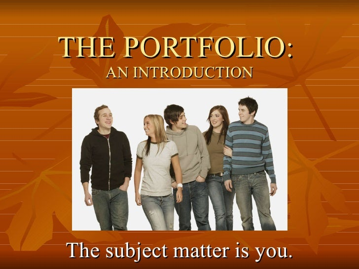 THE PORTFOLIO:  AN INTRODUCTION The subject matter is you.
