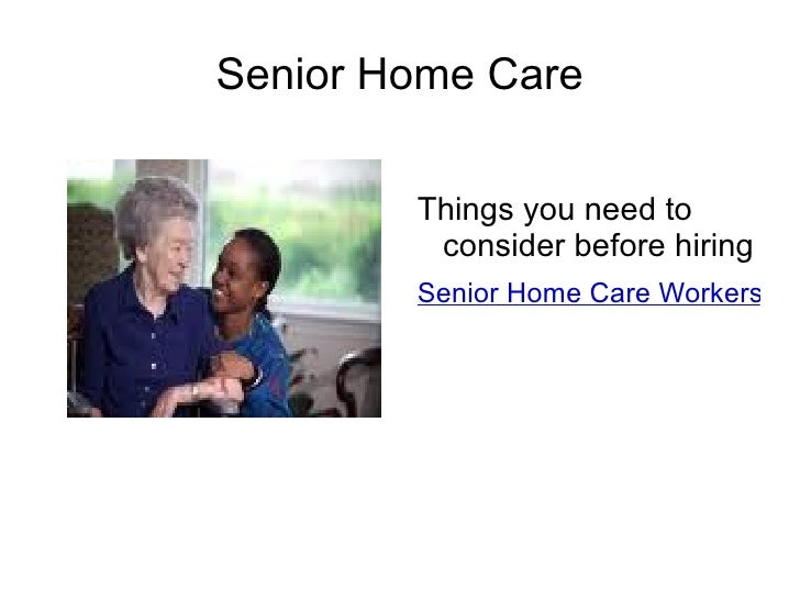 Senior Home Care Things you need to  consider before hiring  Senior Home Care Workers