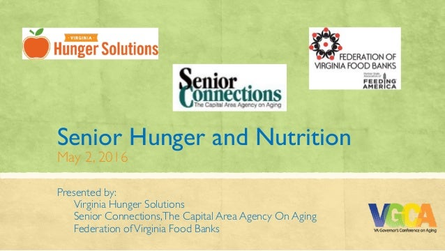 Senior Hunger and Nutrition May 2, 2016 Presented by: Virginia Hunger Solutions Senior Connections,The Capital Area Agenc...