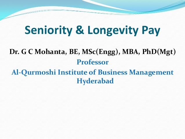 Seniority & Longevity Pay Dr. G C Mohanta, BE, MSc(Engg), MBA, PhD(Mgt) Professor Al-Qurmoshi Institute of Business Manage...