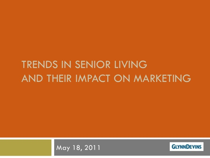 TRENDS IN SENIOR LIVING AND THEIR IMPACT ON MARKETING          May 18, 2011