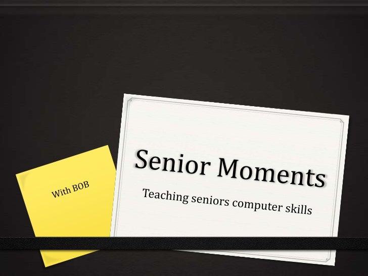 Senior Moments<br />Teaching seniors computer skills<br />With BOB<br />