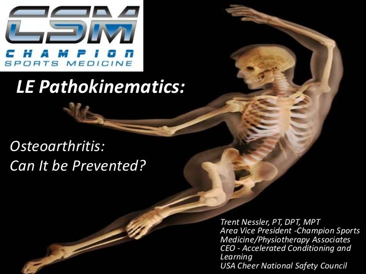 LE Pathokinematics:<br />Osteoarthritis:  <br />Can It be Prevented? <br />Trent Nessler, PT, DPT, MPT<br />Area Vice Pres...