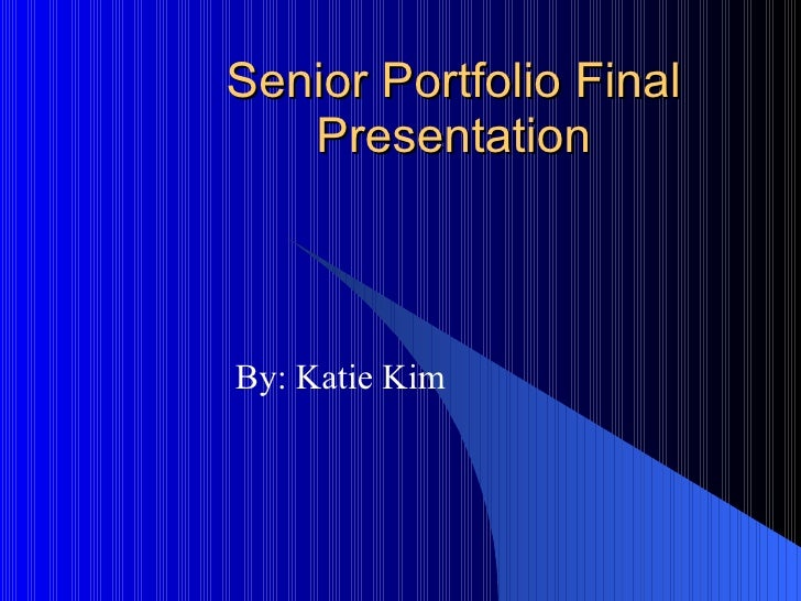 Senior Portfolio Final Presentation By: Katie Kim