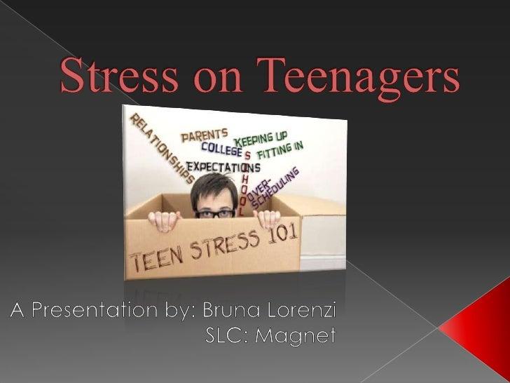 Stress on Teenagers<br />A Presentation by: BrunaLorenzi<br />SLC: Magnet<br />