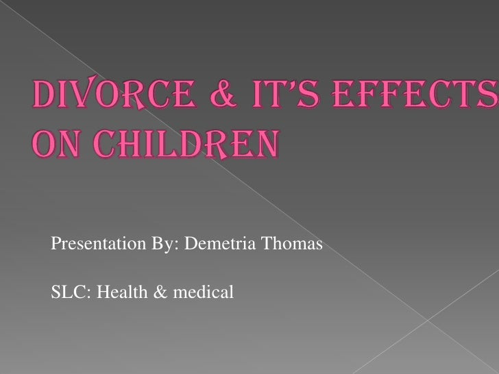 Divorce & it's Effects on children<br />Presentation By: Demetria Thomas<br />SLC: Health & medical<br />