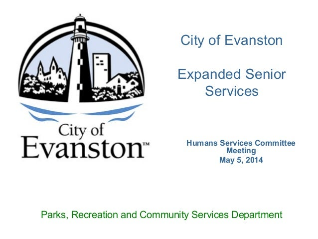 Humans Services Committee Meeting May 5, 2014 City of Evanston Expanded Senior Services Parks, Recreation and Community Se...