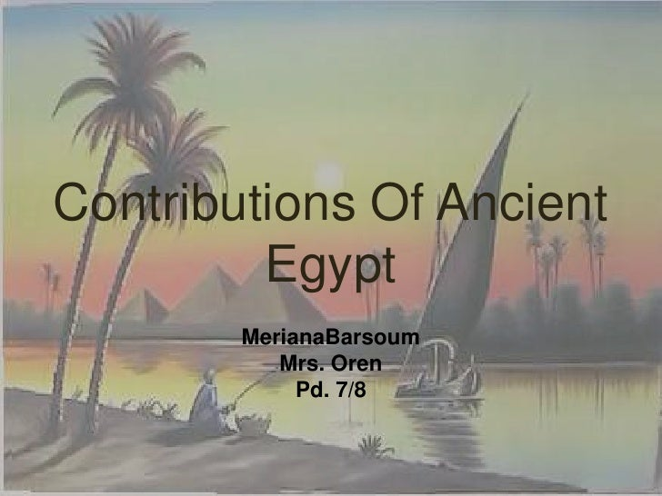 Contributions Of Ancient Egypt <br />MerianaBarsoum<br />Mrs. Oren<br />Pd. 7/8<br />