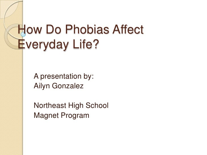 How Do Phobias Affect Everyday Life?<br />A presentation by:<br />Ailyn Gonzalez<br />Northeast High School<br />Magnet Pr...