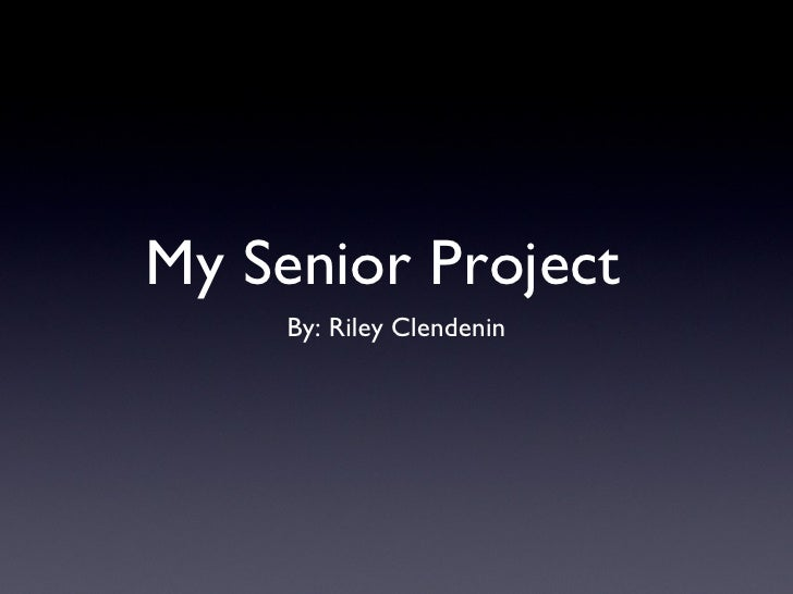 My Senior Project     By: Riley Clendenin