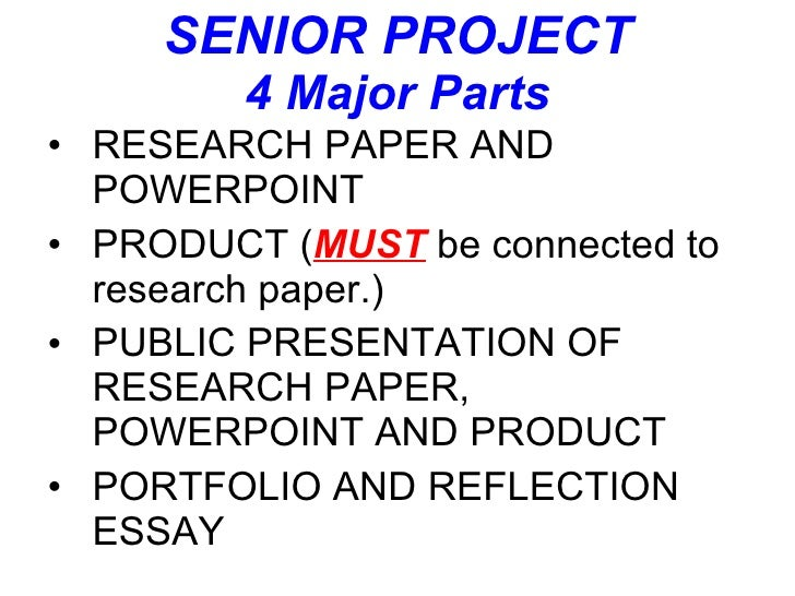 SENIOR PROJECT 4 Major Parts <ul><li>RESEARCH PAPER AND POWERPOINT </li></ul><ul><li>PRODUCT ( MUST  be connected to resea...