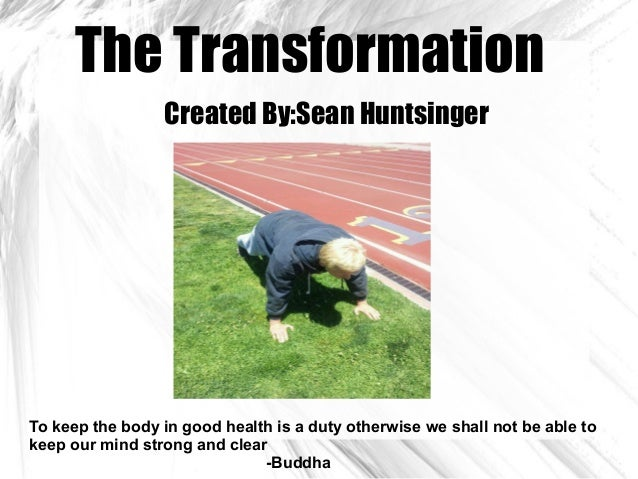 The TransformationCreated By:Sean HuntsingerTo keep the body in good health is a duty otherwise we shall not be able tokee...