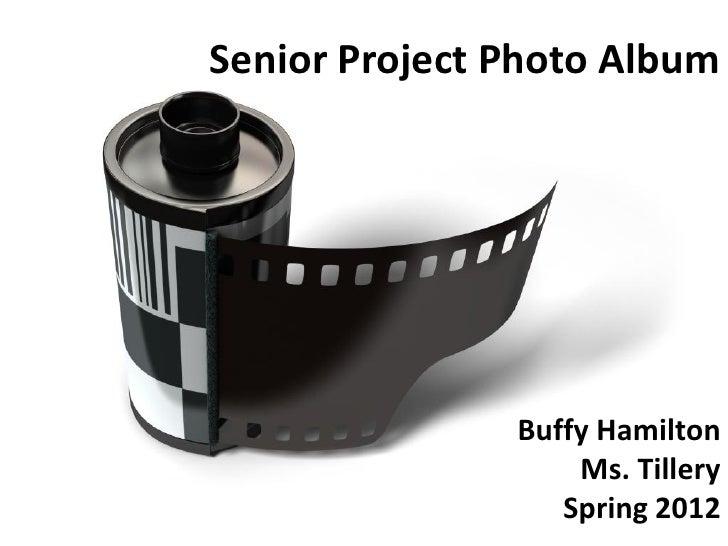 Senior Project Photo Album               Buffy Hamilton                   Ms. Tillery                  Spring 2012