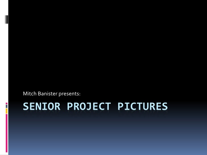 Mitch Banister presents:SENIOR PROJECT PICTURES