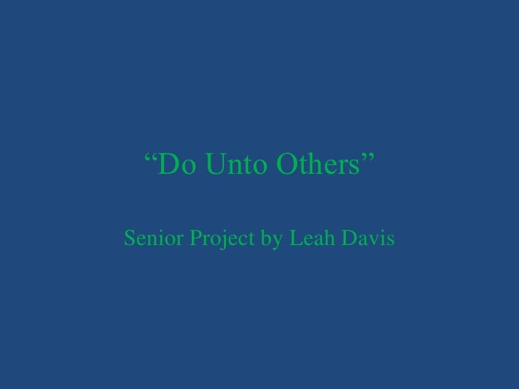 """Do Unto Others""Senior Project by Leah Davis"