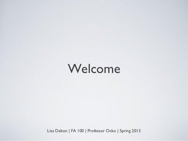 WelcomeLisa Dalton | FA 100 | Professor Ocko | Spring 2013
