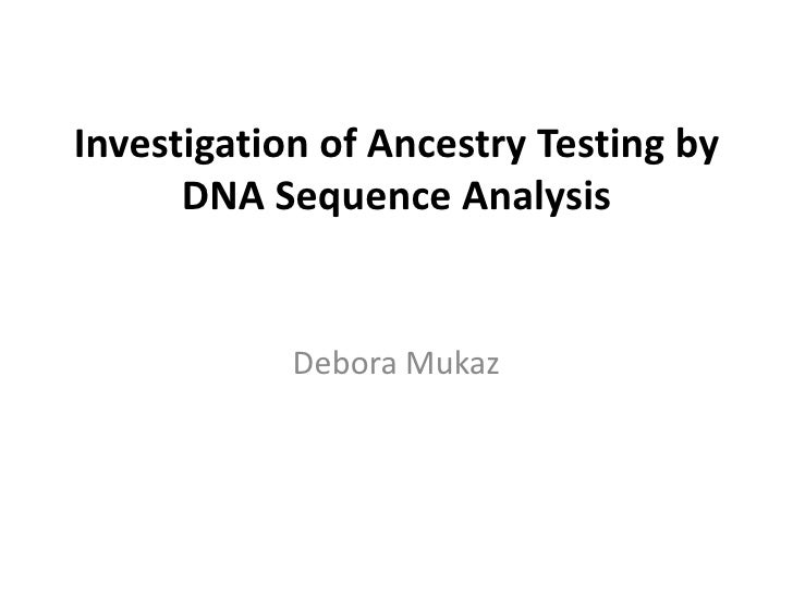 Investigation of Ancestry Testing by DNA Sequence Analysis<br />Debora Mukaz<br />