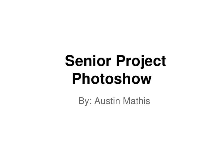 Senior Project Photoshow By: Austin Mathis