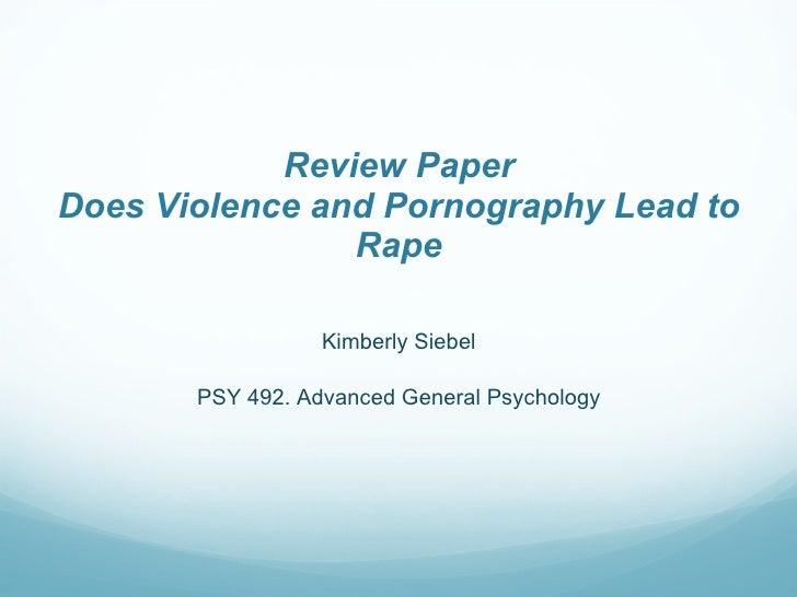 Review Paper Does Violence and Pornography Lead to Rape <ul><li>Kimberly Siebel </li></ul><ul><li>PSY 492. Advanced Genera...
