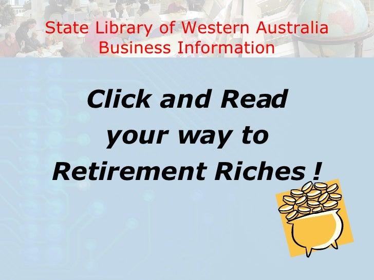 <ul><li>Click and Read </li></ul><ul><li>your way to  </li></ul><ul><li>Retirement Riches ! </li></ul>State Library of Wes...
