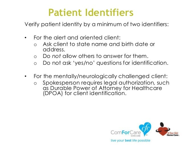 Patient Identifiers Verify patient identity by a minimum of two identifiers: • For the alert and oriented client: o Ask cl...